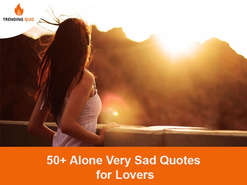 50 Alone Very Sad Quotes For Lovers In 2020 Trendingquiz